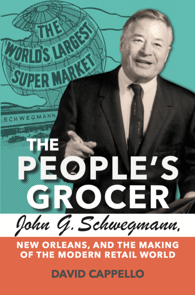 David Cappello - THE PEOPLE_S GROCER_ John G. Schwegmann_ New Orleans_ and the Making of the Modern Retail World
