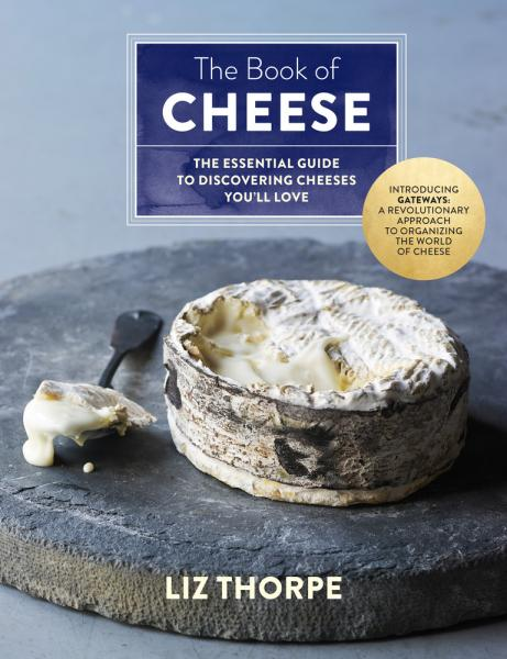 THE BOOK OF CHEESE: The Essential Guide to Discovering Cheeses by Liz Thorpe